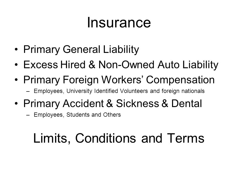 Insurance Primary General Liability Excess Hired & Non-Owned Auto Liability Primary Foreign Workers Compensation –Employees, University Identified Volunteers and foreign nationals Primary Accident & Sickness & Dental –Employees, Students and Others Limits, Conditions and Terms