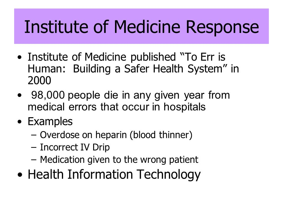 Institute of Medicine Response Institute of Medicine published To Err is Human: Building a Safer Health System in 2000 98,000 people die in any given