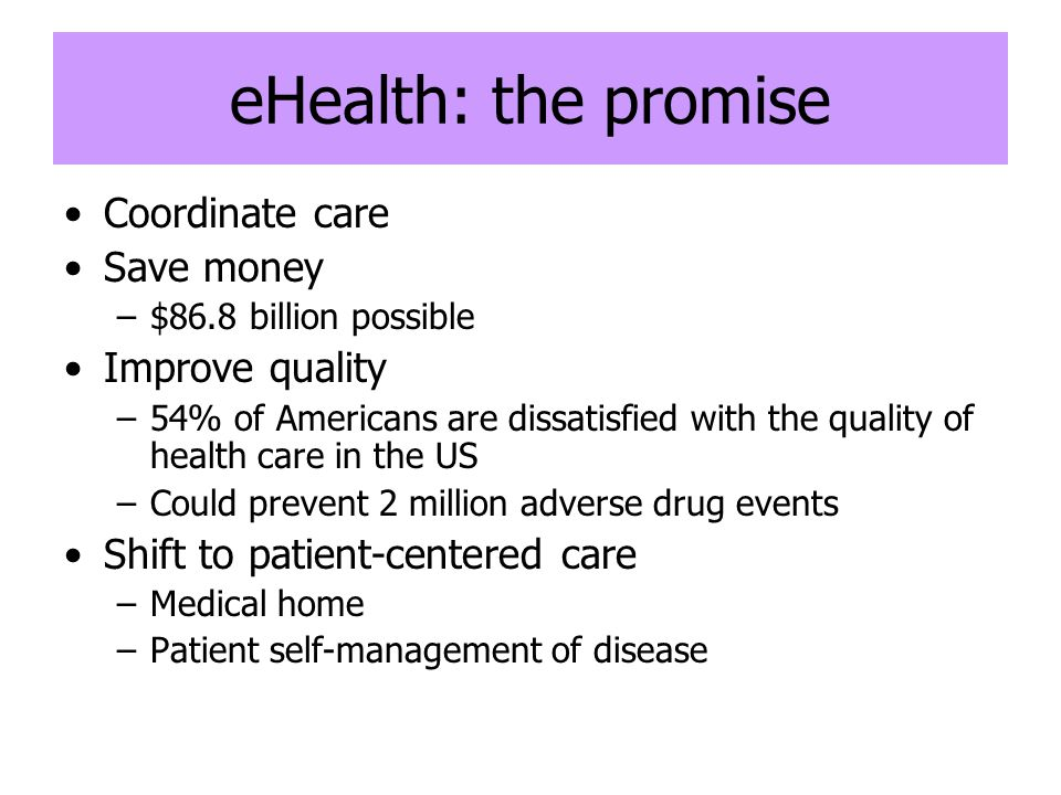 eHealth: the promise Coordinate care Save money –$86.8 billion possible Improve quality –54% of Americans are dissatisfied with the quality of health care in the US –Could prevent 2 million adverse drug events Shift to patient-centered care –Medical home –Patient self-management of disease