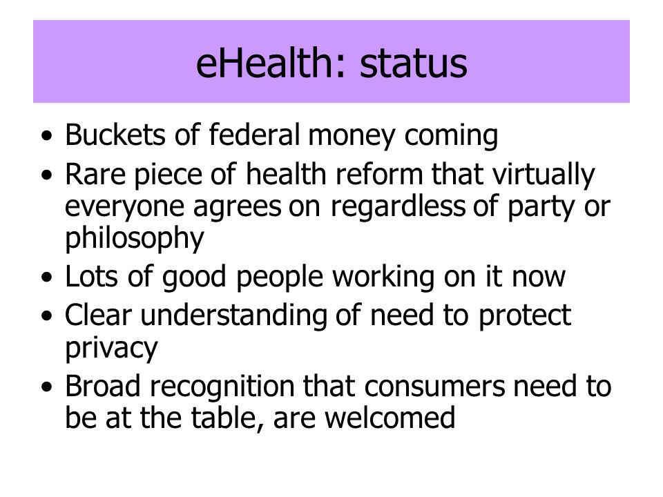 eHealth: status Buckets of federal money coming Rare piece of health reform that virtually everyone agrees on regardless of party or philosophy Lots o