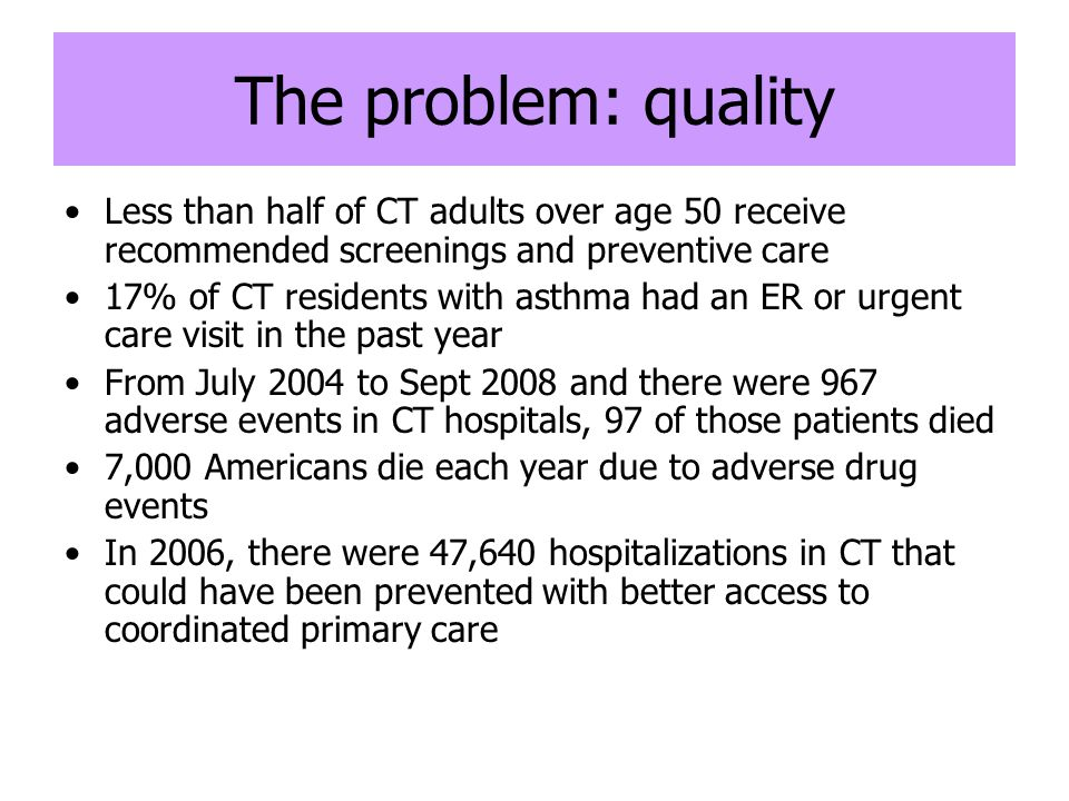 The problem: quality Less than half of CT adults over age 50 receive recommended screenings and preventive care 17% of CT residents with asthma had an ER or urgent care visit in the past year From July 2004 to Sept 2008 and there were 967 adverse events in CT hospitals, 97 of those patients died 7,000 Americans die each year due to adverse drug events In 2006, there were 47,640 hospitalizations in CT that could have been prevented with better access to coordinated primary care