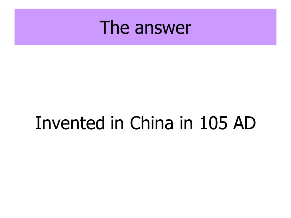 The answer Invented in China in 105 AD