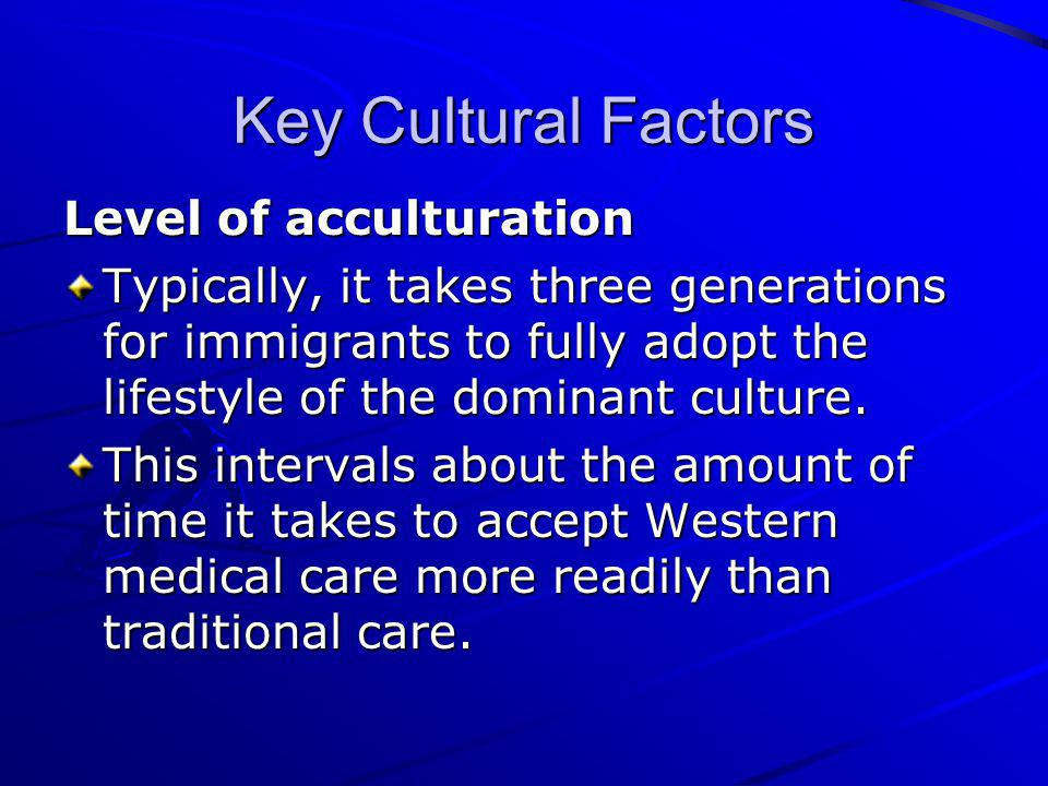 Key Cultural Factors Level of acculturation Typically, it takes three generations for immigrants to fully adopt the lifestyle of the dominant culture.