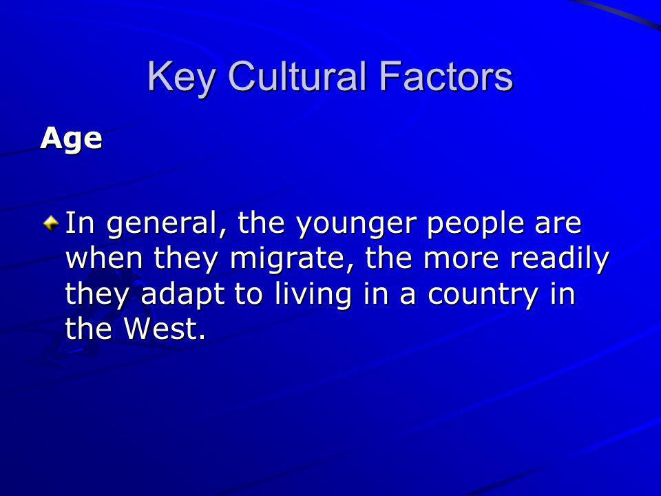 Key Cultural Factors Age In general, the younger people are when they migrate, the more readily they adapt to living in a country in the West.