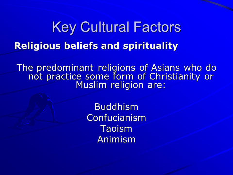 Key Cultural Factors Religious beliefs and spirituality The predominant religions of Asians who do not practice some form of Christianity or Muslim re