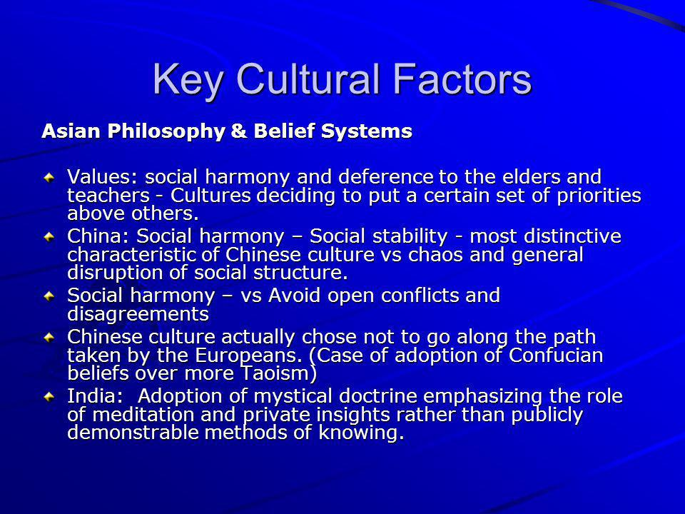 Key Cultural Factors Asian Philosophy & Belief Systems Values: social harmony and deference to the elders and teachers - Cultures deciding to put a ce