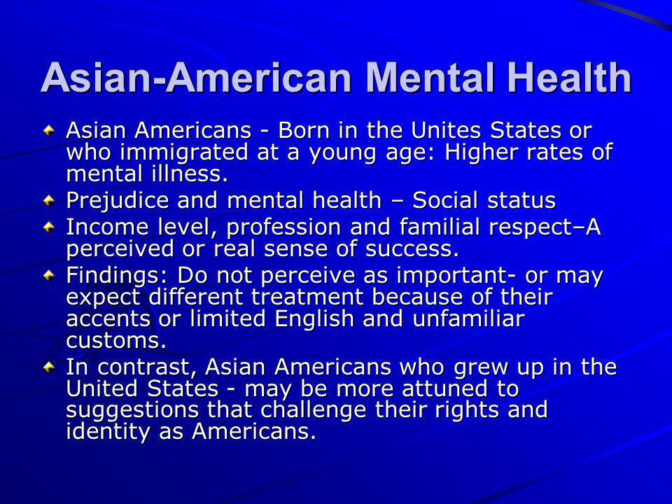 Asian-American Mental Health Asian Americans - Born in the Unites States or who immigrated at a young age: Higher rates of mental illness. Prejudice a