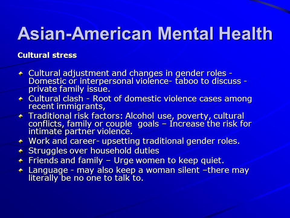 Asian-American Mental Health Cultural stress Cultural adjustment and changes in gender roles - Domestic or interpersonal violence- taboo to discuss -