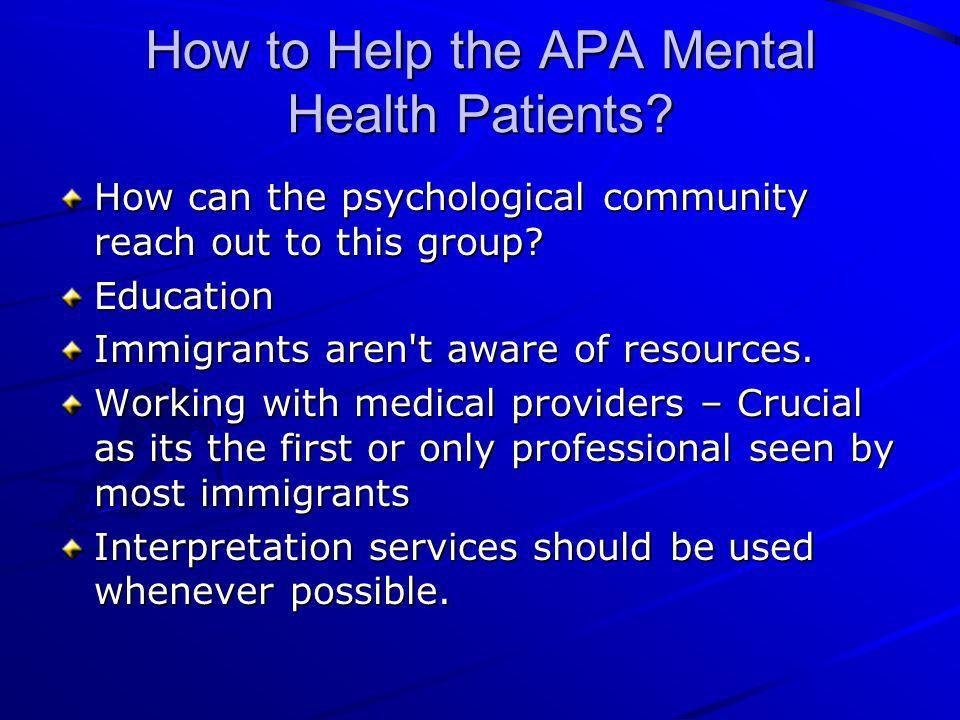 How to Help the APA Mental Health Patients? How can the psychological community reach out to this group? Education Immigrants aren't aware of resource