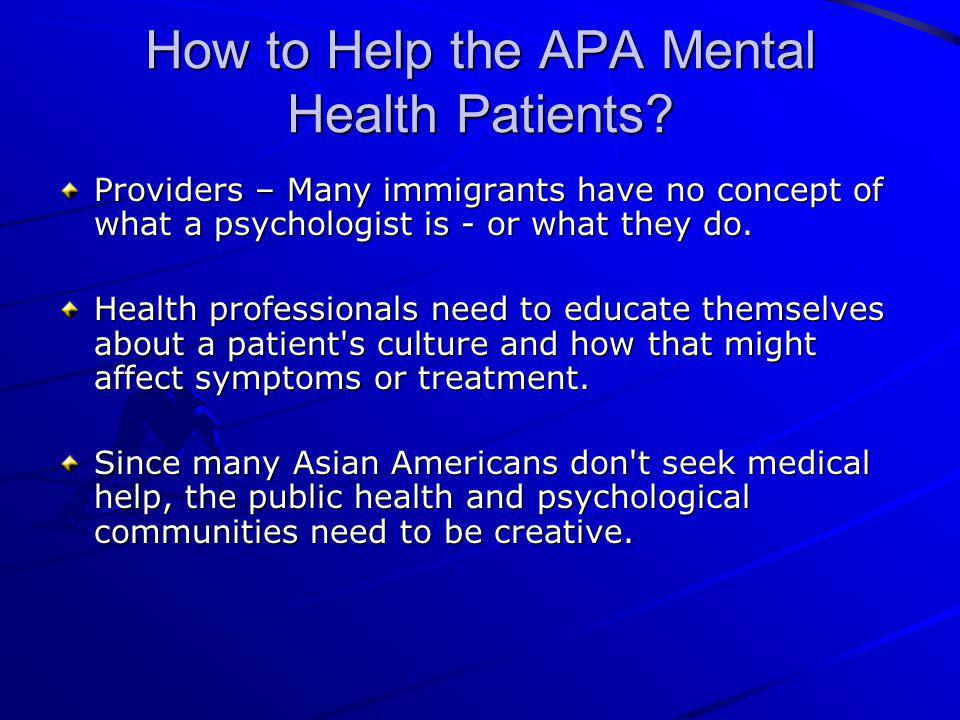 How to Help the APA Mental Health Patients? Providers – Many immigrants have no concept of what a psychologist is - or what they do. Health profession
