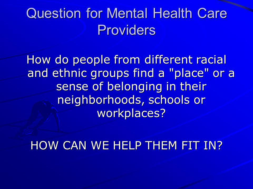 Question for Mental Health Care Providers How do people from different racial and ethnic groups find a