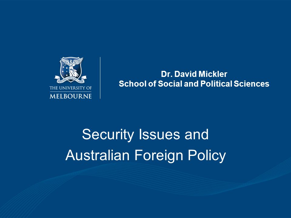 Dr. David Mickler School of Social and Political Sciences Security Issues and Australian Foreign Policy