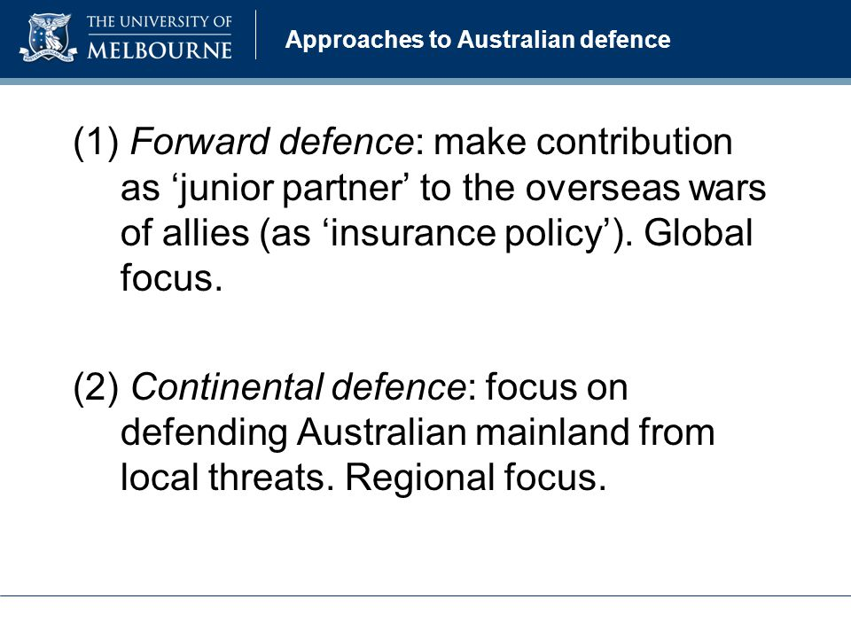 Approaches to Australian defence (1) Forward defence: make contribution as junior partner to the overseas wars of allies (as insurance policy).