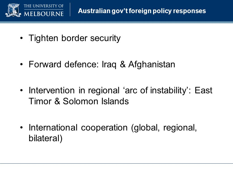 Australian govt foreign policy responses Tighten border security Forward defence: Iraq & Afghanistan Intervention in regional arc of instability: East Timor & Solomon Islands International cooperation (global, regional, bilateral)