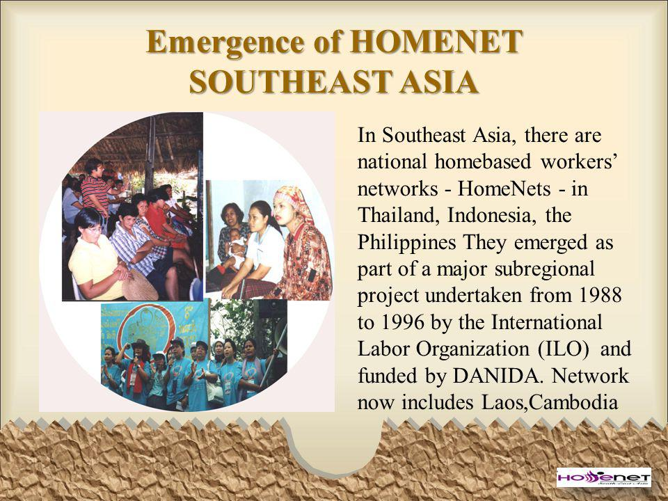 Emergence of HOMENET SOUTHEAST ASIA In Southeast Asia, there are national homebased workers networks - HomeNets - in Thailand, Indonesia, the Philippines They emerged as part of a major subregional project undertaken from 1988 to 1996 by the International Labor Organization (ILO) and funded by DANIDA.