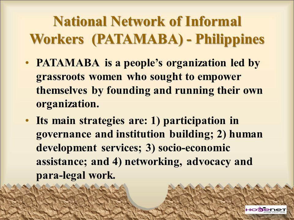 National Network of Informal Workers (PATAMABA) - Philippines PATAMABA is a peoples organization led by grassroots women who sought to empower themselves by founding and running their own organization.