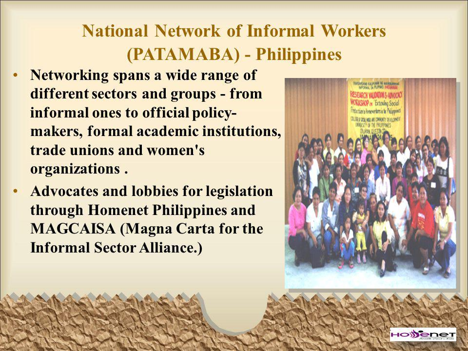 National Network of Informal Workers (PATAMABA) - Philippines Networking spans a wide range of different sectors and groups - from informal ones to official policy- makers, formal academic institutions, trade unions and women s organizations.