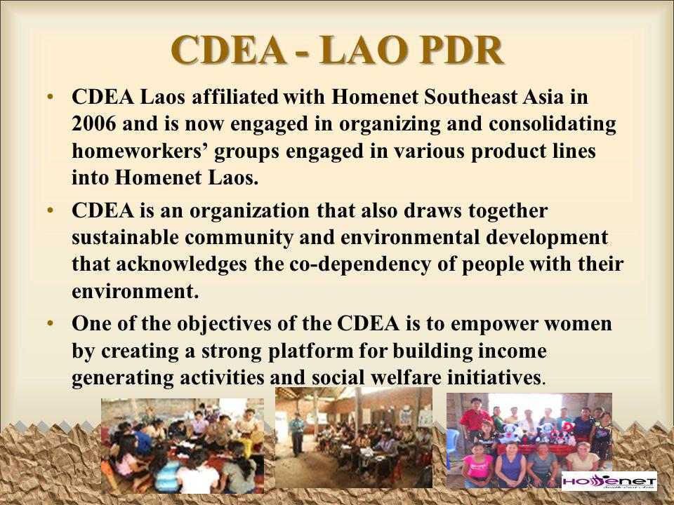 CDEA - LAO PDR CDEA Laos affiliated with Homenet Southeast Asia in 2006 and is now engaged in organizing and consolidating homeworkers groups engaged in various product lines into Homenet Laos.