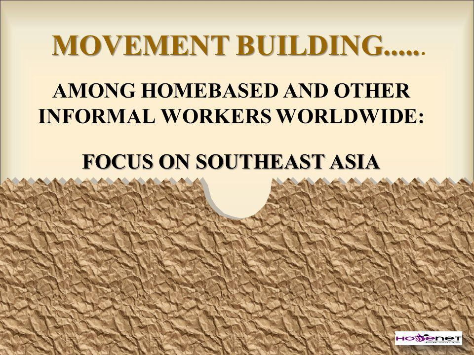 MOVEMENT BUILDING..... MOVEMENT BUILDING...... AMONG HOMEBASED AND OTHER INFORMAL WORKERS WORLDWIDE: FOCUS ON SOUTHEAST ASIA