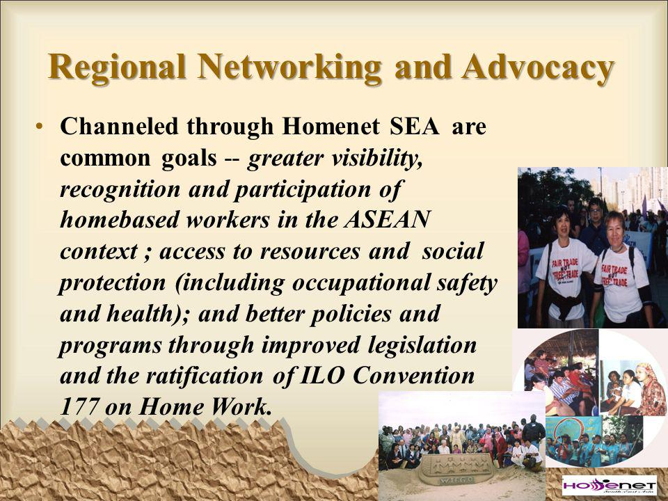 Regional Networking and Advocacy Channeled through Homenet SEA are common goals -- greater visibility, recognition and participation of homebased workers in the ASEAN context ; access to resources and social protection (including occupational safety and health); and better policies and programs through improved legislation and the ratification of ILO Convention 177 on Home Work.
