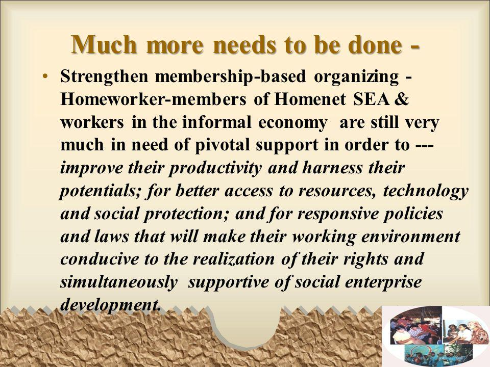Much more needs to be done - Strengthen membership-based organizing - Homeworker-members of Homenet SEA & workers in the informal economy are still very much in need of pivotal support in order to --- improve their productivity and harness their potentials; for better access to resources, technology and social protection; and for responsive policies and laws that will make their working environment conducive to the realization of their rights and simultaneously supportive of social enterprise development.
