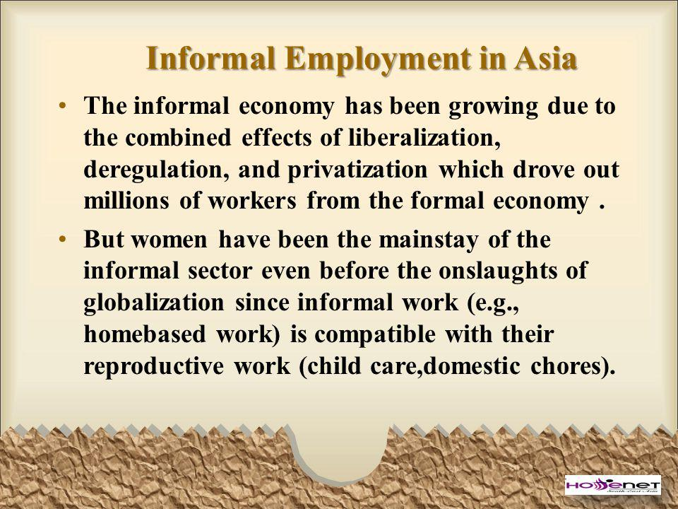 Informal Employment in Asia The informal economy has been growing due to the combined effects of liberalization, deregulation, and privatization which drove out millions of workers from the formal economy.