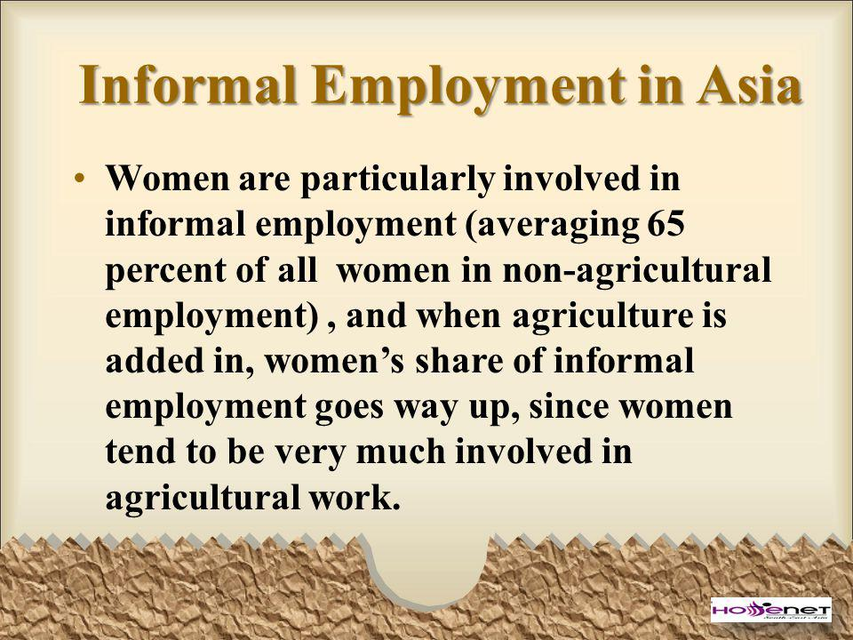 Informal Employment in Asia Women are particularly involved in informal employment (averaging 65 percent of all women in non-agricultural employment),