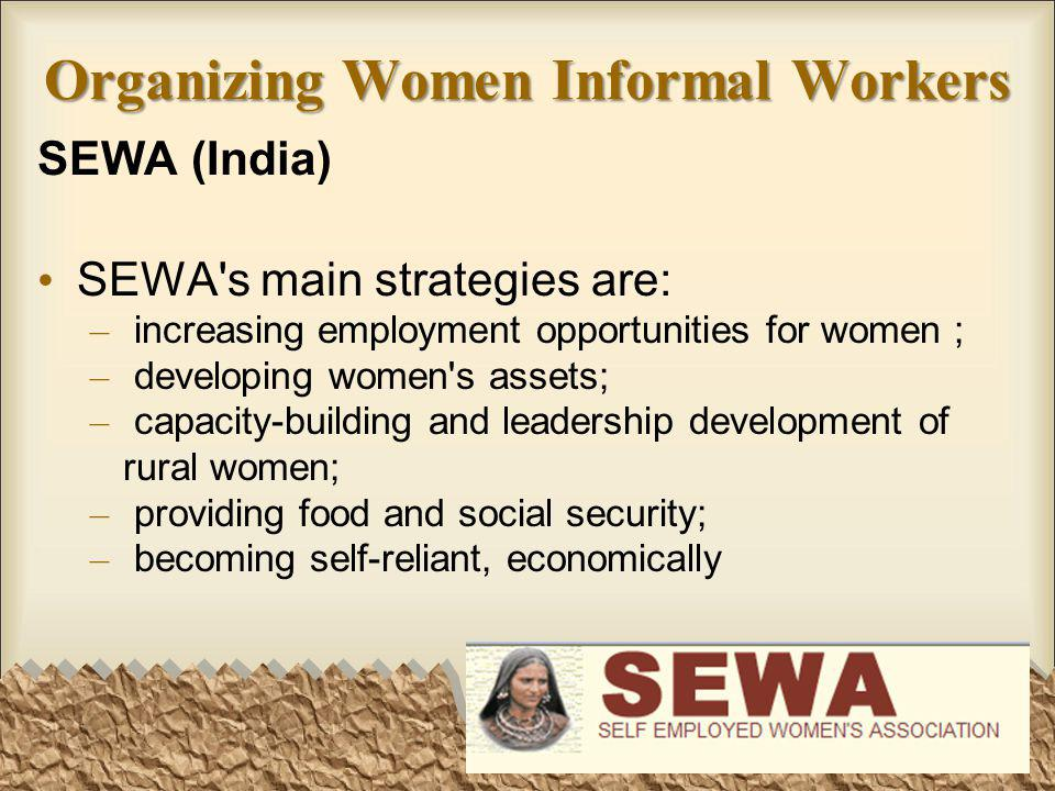 Organizing Women Informal Workers SEWA (India) SEWA s main strategies are: – increasing employment opportunities for women ; – developing women s assets; – capacity-building and leadership development of rural women; – providing food and social security; – becoming self-reliant, economically