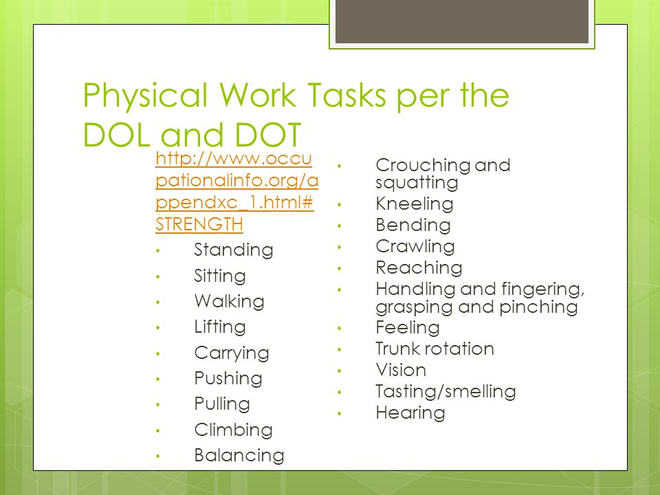 Physical Work Tasks per the DOL and DOT http://www.occu pationalinfo.org/a ppendxc_1.html# STRENGTH Standing Sitting Walking Lifting Carrying Pushing Pulling Climbing Balancing Crouching and squatting Kneeling Bending Crawling Reaching Handling and fingering, grasping and pinching Feeling Trunk rotation Vision Tasting/smelling Hearing