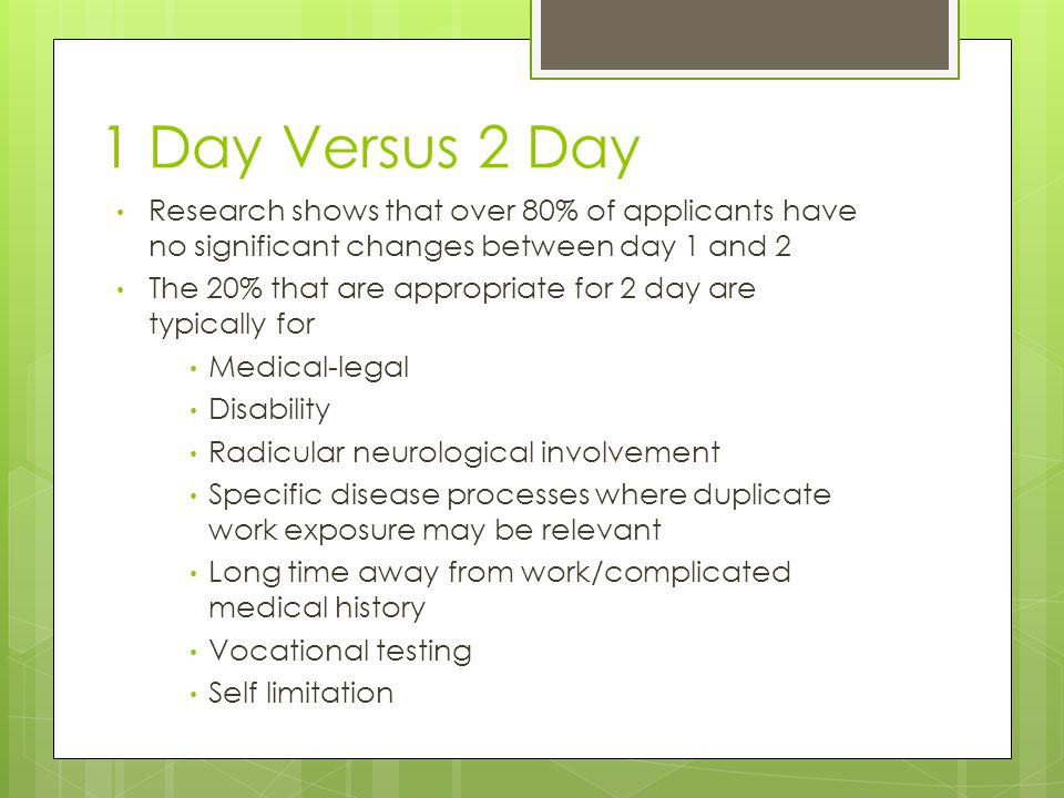 1 Day Versus 2 Day Research shows that over 80% of applicants have no significant changes between day 1 and 2 The 20% that are appropriate for 2 day are typically for Medical-legal Disability Radicular neurological involvement Specific disease processes where duplicate work exposure may be relevant Long time away from work/complicated medical history Vocational testing Self limitation