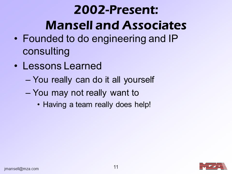 jmansell@mza.com 11 2002-Present: Mansell and Associates Founded to do engineering and IP consulting Lessons Learned –You really can do it all yoursel