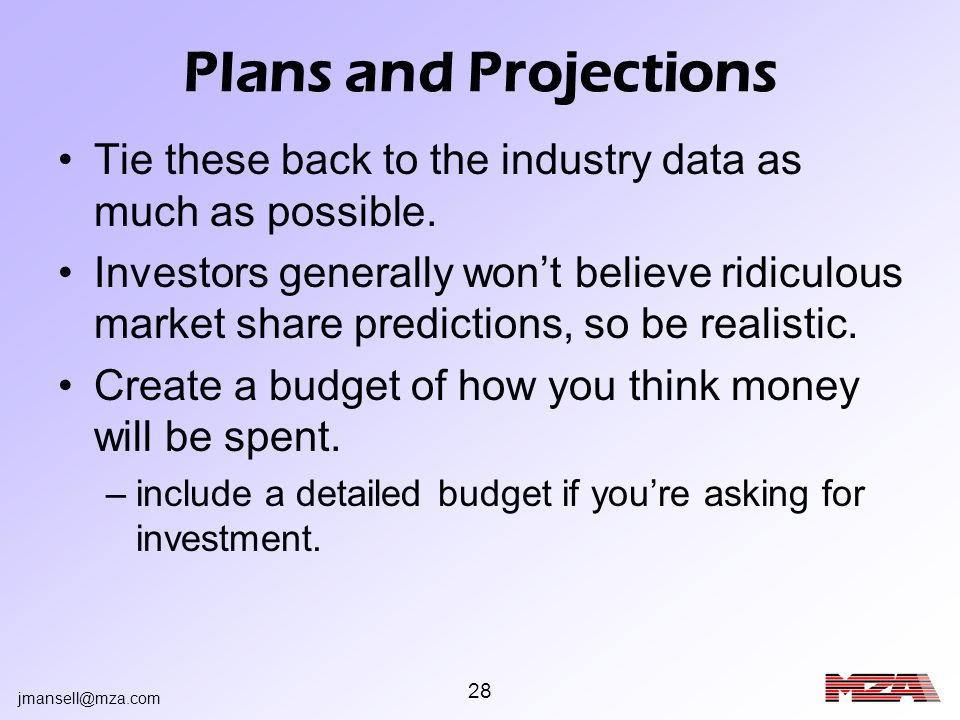 jmansell@mza.com 28 Plans and Projections Tie these back to the industry data as much as possible. Investors generally wont believe ridiculous market