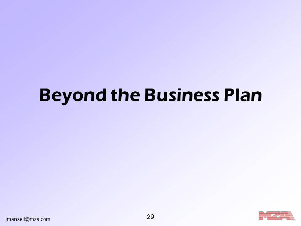 jmansell@mza.com 29 Beyond the Business Plan