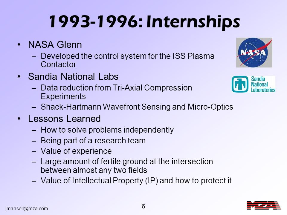 jmansell@mza.com 6 1993-1996: Internships NASA Glenn –Developed the control system for the ISS Plasma Contactor Sandia National Labs –Data reduction f
