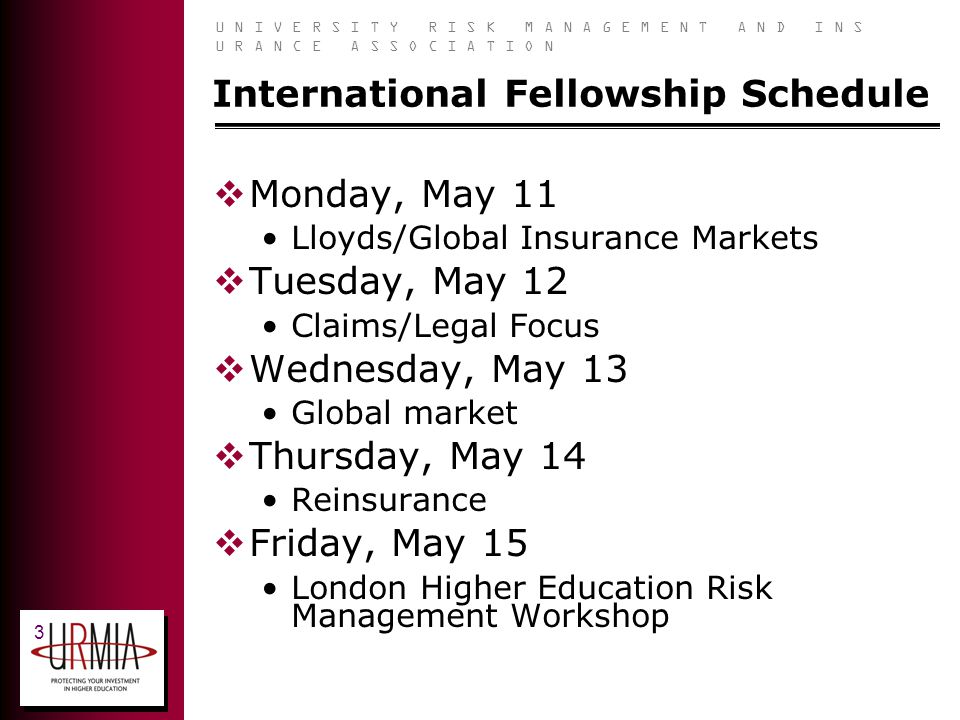 U N I V E R S I T Y R I S K M A N A G E M E N T A N D I N S U R A N C E A S S O C I A T I O N 3 International Fellowship Schedule Monday, May 11 Lloyds/Global Insurance Markets Tuesday, May 12 Claims/Legal Focus Wednesday, May 13 Global market Thursday, May 14 Reinsurance Friday, May 15 London Higher Education Risk Management Workshop