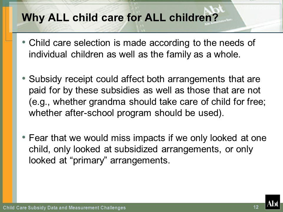 Child Care Subsidy Data and Measurement Challenges 12 Why ALL child care for ALL children? Child care selection is made according to the needs of indi