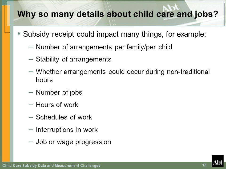 Child Care Subsidy Data and Measurement Challenges 13 Why so many details about child care and jobs? Subsidy receipt could impact many things, for exa