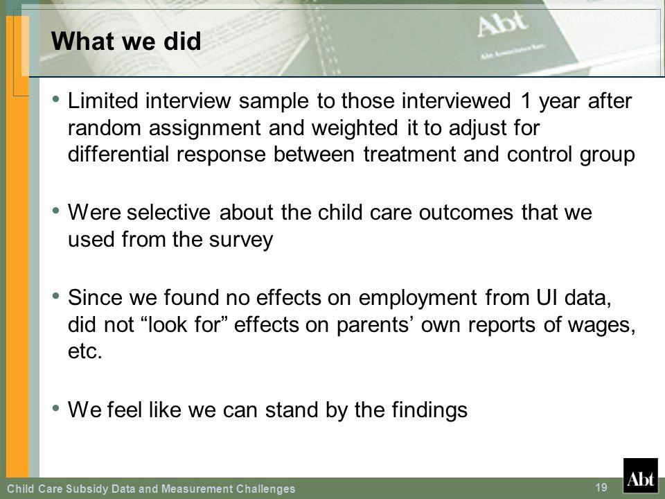 Child Care Subsidy Data and Measurement Challenges 19 What we did Limited interview sample to those interviewed 1 year after random assignment and wei