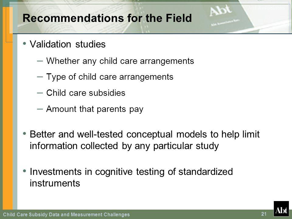 Child Care Subsidy Data and Measurement Challenges 21 Recommendations for the Field Validation studies – Whether any child care arrangements – Type of