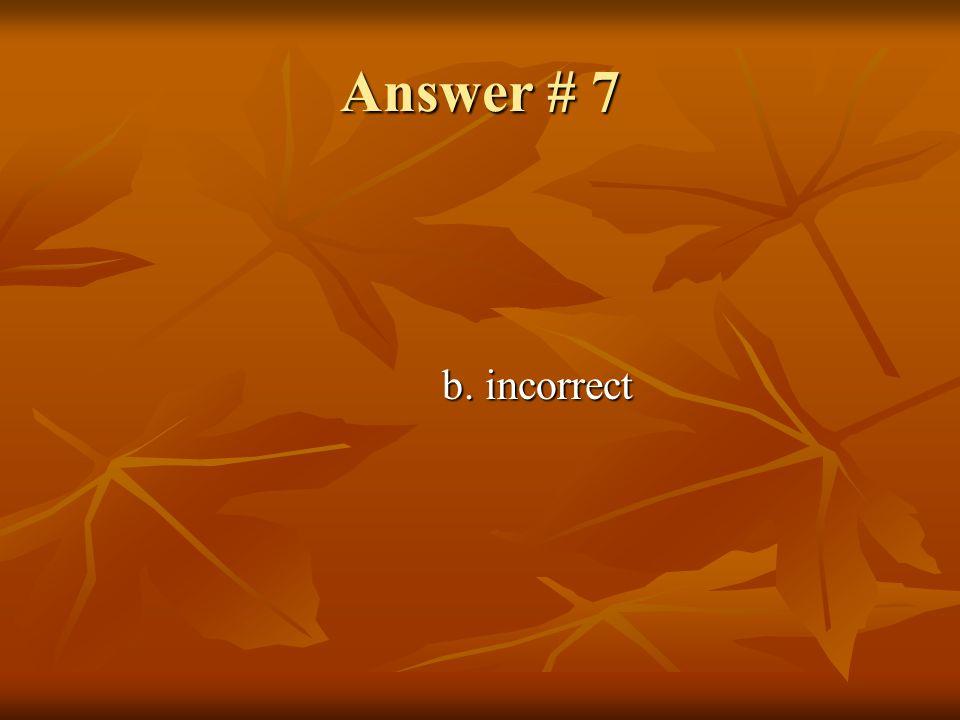 Answer # 7 b. incorrect