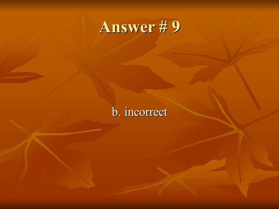 Answer # 9 b. incorrect