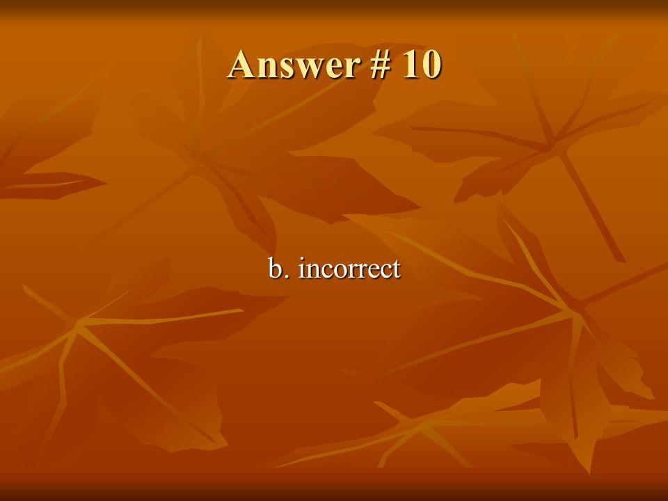 Answer # 10 b. incorrect