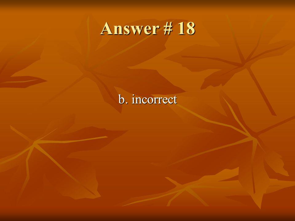 Answer # 18 b. incorrect