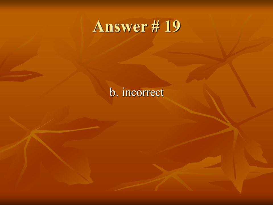 Answer # 19 b. incorrect