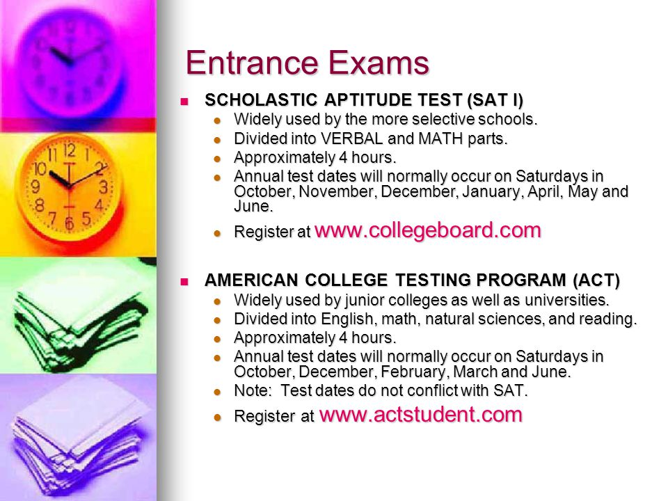 Entrance Exams SCHOLASTIC APTITUDE TEST (SAT I) SCHOLASTIC APTITUDE TEST (SAT I) Widely used by the more selective schools.