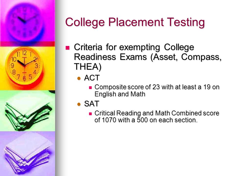 College Placement Testing Criteria for exempting College Readiness Exams (Asset, Compass, THEA) Criteria for exempting College Readiness Exams (Asset,