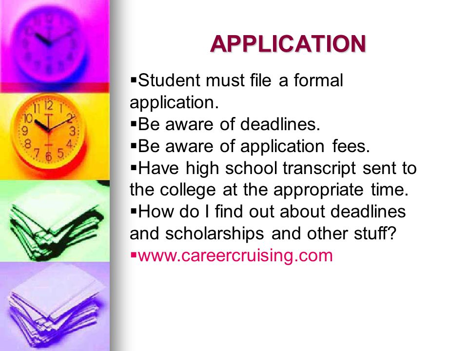 APPLICATION Student must file a formal application. Be aware of deadlines. Be aware of application fees. Have high school transcript sent to the colle