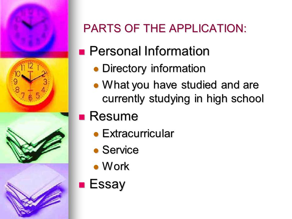 PARTS OF THE APPLICATION: Personal Information Personal Information Directory information Directory information What you have studied and are currently studying in high school What you have studied and are currently studying in high school Resume Resume Extracurricular Extracurricular Service Service Work Work Essay Essay
