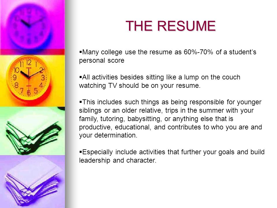 THE RESUME Many college use the resume as 60%-70% of a students personal score All activities besides sitting like a lump on the couch watching TV sho