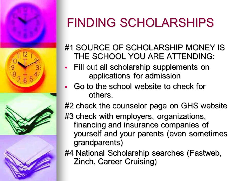 FINDING SCHOLARSHIPS #1 SOURCE OF SCHOLARSHIP MONEY IS THE SCHOOL YOU ARE ATTENDING: Fill out all scholarship supplements on applications for admission Fill out all scholarship supplements on applications for admission Go to the school website to check for others.